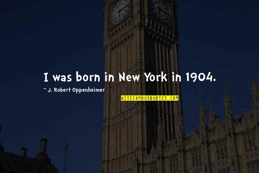 Robert Oppenheimer Quotes By J. Robert Oppenheimer: I was born in New York in 1904.