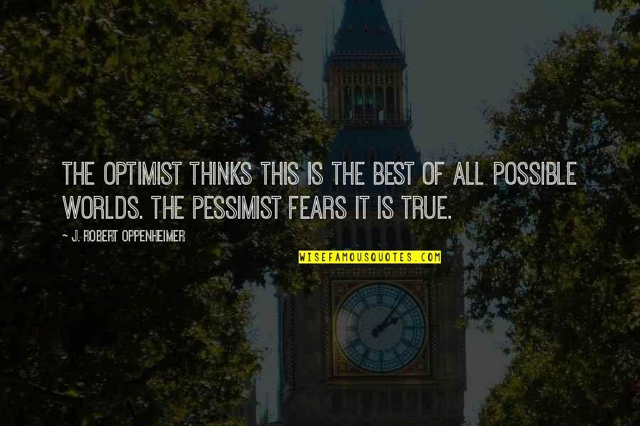 Robert Oppenheimer Quotes By J. Robert Oppenheimer: The optimist thinks this is the best of