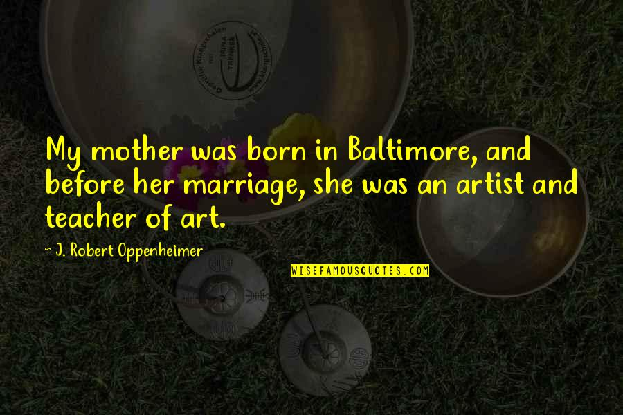 Robert Oppenheimer Quotes By J. Robert Oppenheimer: My mother was born in Baltimore, and before