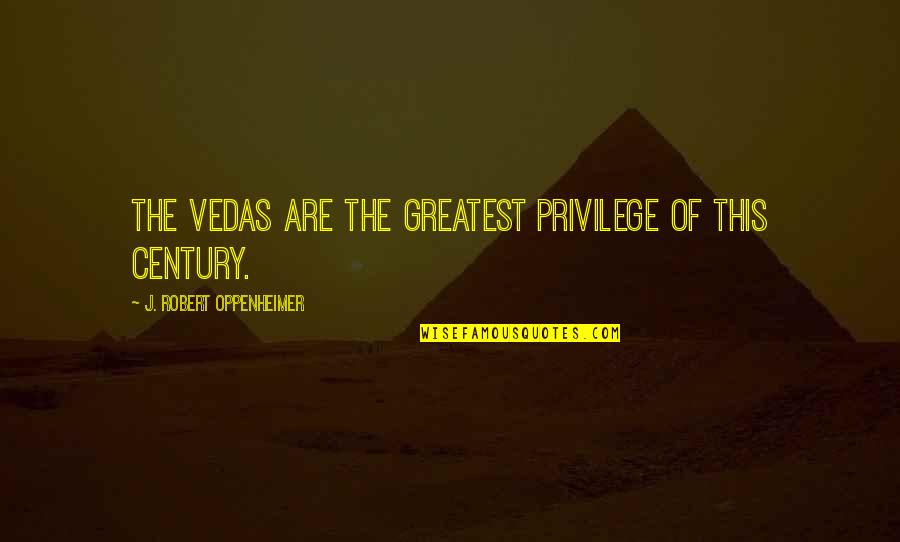 Robert Oppenheimer Quotes By J. Robert Oppenheimer: The Vedas are the greatest privilege of this