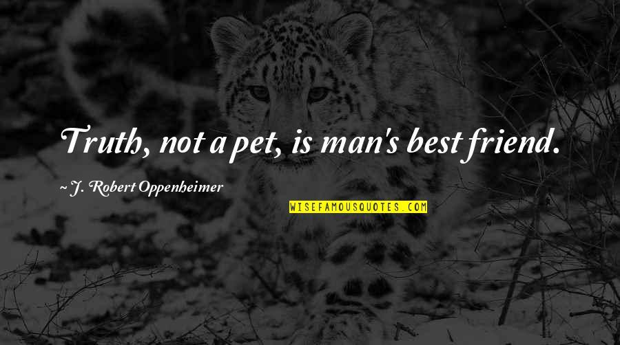 Robert Oppenheimer Quotes By J. Robert Oppenheimer: Truth, not a pet, is man's best friend.