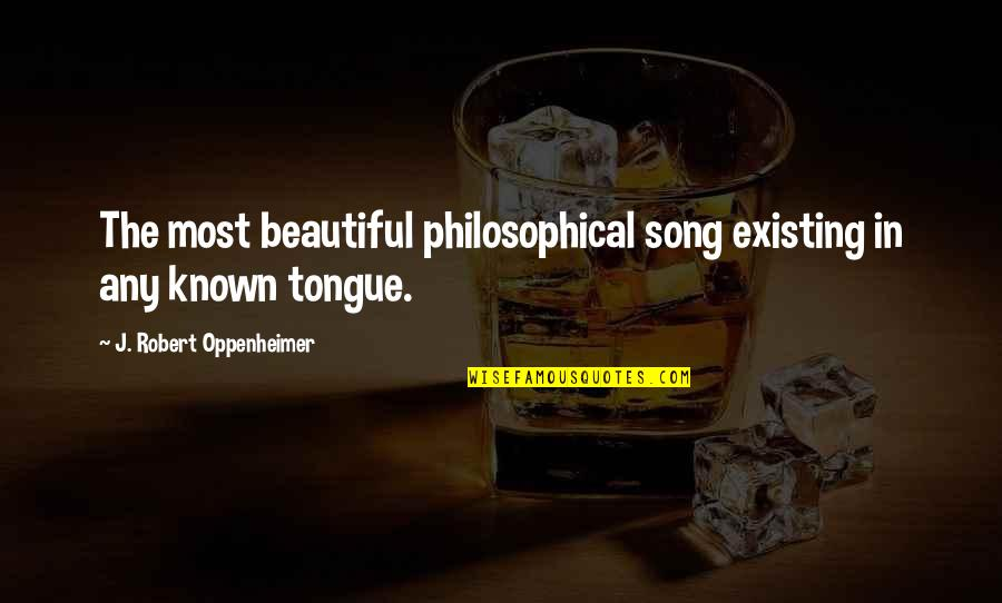 Robert Oppenheimer Quotes By J. Robert Oppenheimer: The most beautiful philosophical song existing in any