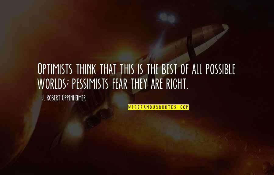 Robert Oppenheimer Quotes By J. Robert Oppenheimer: Optimists think that this is the best of