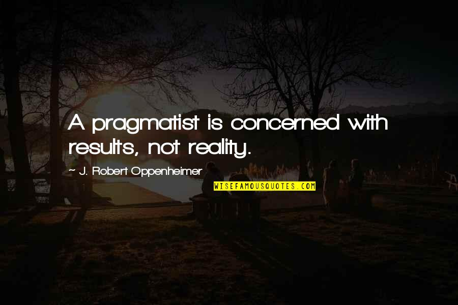 Robert Oppenheimer Quotes By J. Robert Oppenheimer: A pragmatist is concerned with results, not reality.