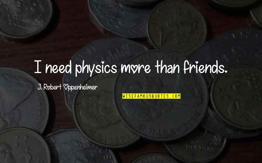 Robert Oppenheimer Quotes By J. Robert Oppenheimer: I need physics more than friends.