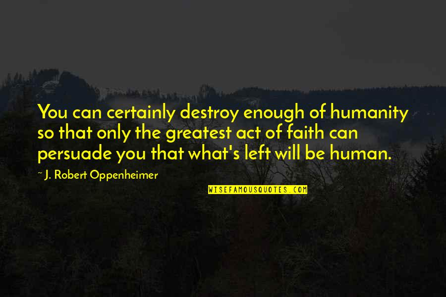 Robert Oppenheimer Quotes By J. Robert Oppenheimer: You can certainly destroy enough of humanity so