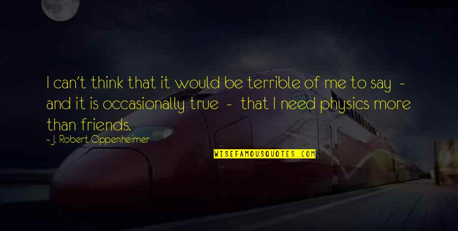 Robert Oppenheimer Quotes By J. Robert Oppenheimer: I can't think that it would be terrible