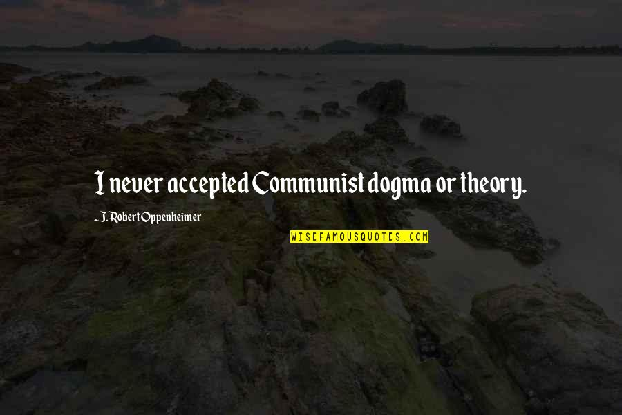 Robert Oppenheimer Quotes By J. Robert Oppenheimer: I never accepted Communist dogma or theory.