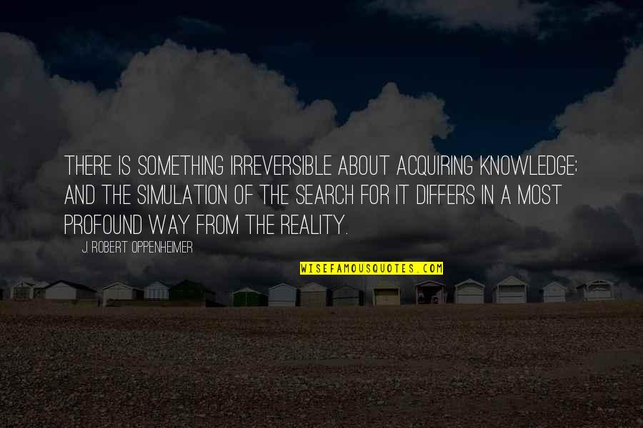 Robert Oppenheimer Quotes By J. Robert Oppenheimer: There is something irreversible about acquiring knowledge; and