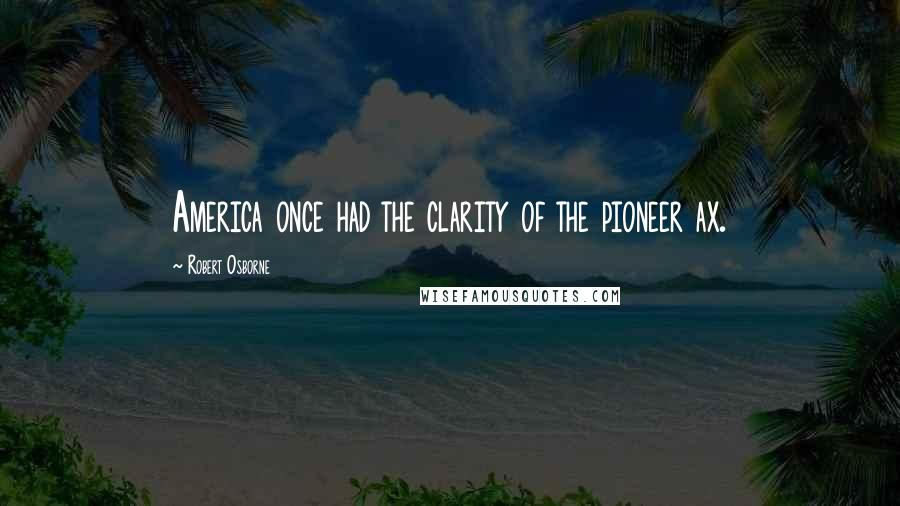 Robert Osborne quotes: America once had the clarity of the pioneer ax.