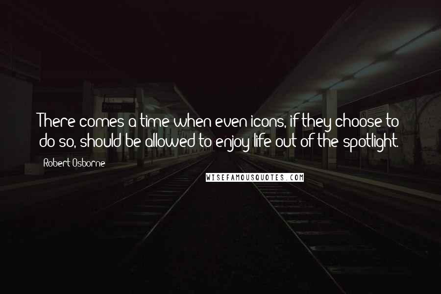 Robert Osborne quotes: There comes a time when even icons, if they choose to do so, should be allowed to enjoy life out of the spotlight.