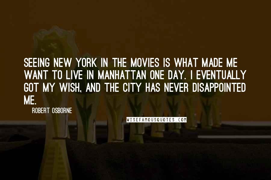 Robert Osborne quotes: Seeing New York in the movies is what made me want to live in Manhattan one day. I eventually got my wish, and the city has never disappointed me.