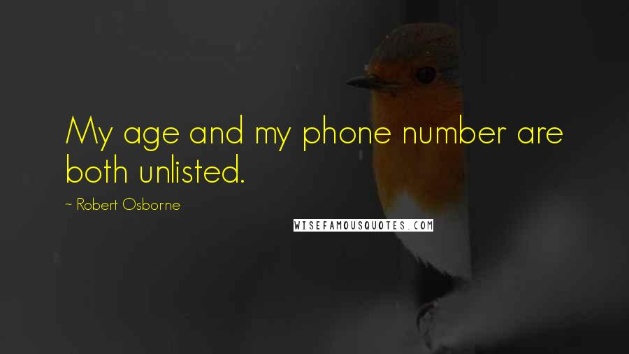 Robert Osborne quotes: My age and my phone number are both unlisted.