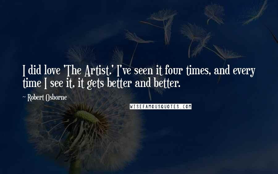 Robert Osborne quotes: I did love 'The Artist.' I've seen it four times, and every time I see it, it gets better and better.