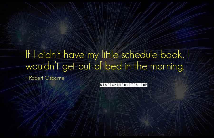 Robert Osborne quotes: If I didn't have my little schedule book, I wouldn't get out of bed in the morning.