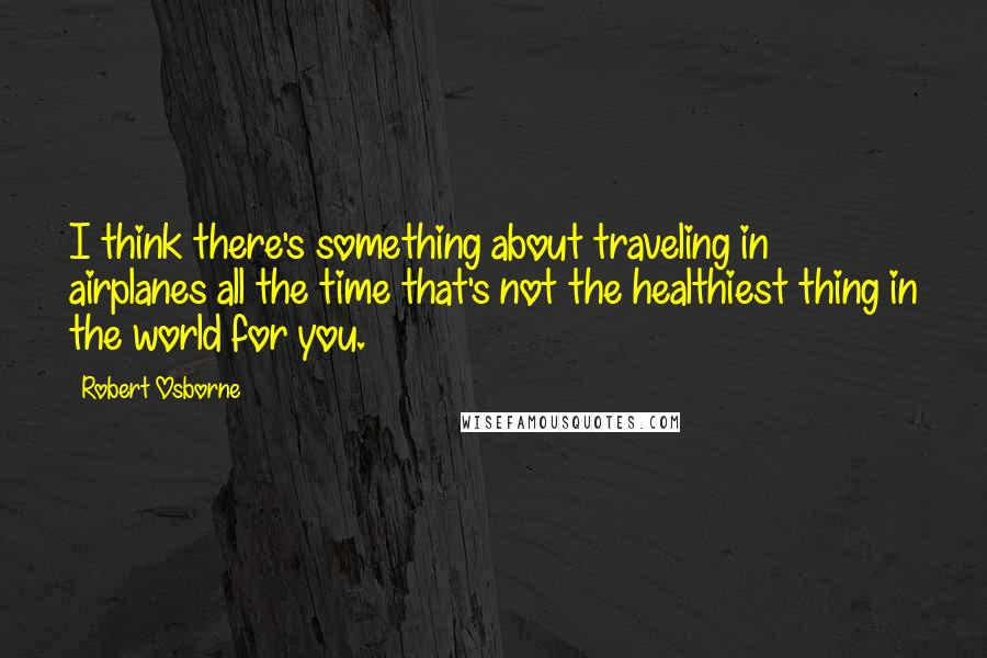 Robert Osborne quotes: I think there's something about traveling in airplanes all the time that's not the healthiest thing in the world for you.