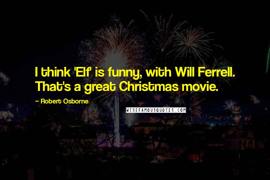 Robert Osborne quotes: I think 'Elf' is funny, with Will Ferrell. That's a great Christmas movie.