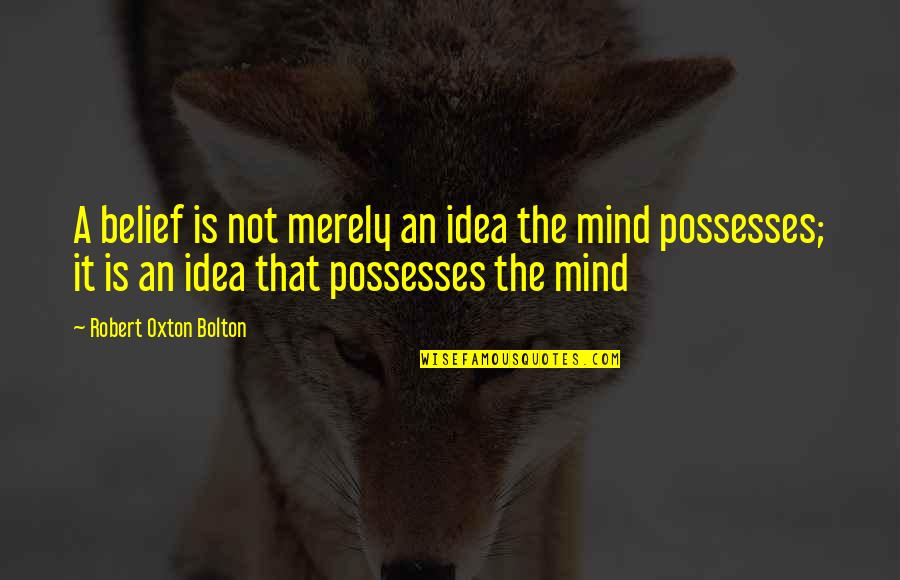 Robert Oxton Bolton Quotes By Robert Oxton Bolton: A belief is not merely an idea the