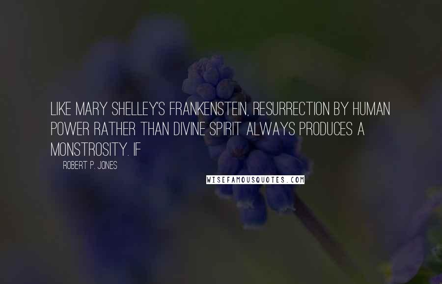 Robert P. Jones quotes: Like Mary Shelley's Frankenstein, resurrection by human power rather than divine spirit always produces a monstrosity. If
