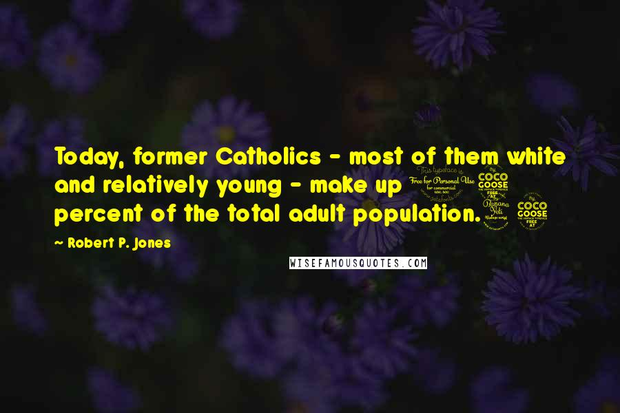 Robert P. Jones quotes: Today, former Catholics - most of them white and relatively young - make up 15 percent of the total adult population.45