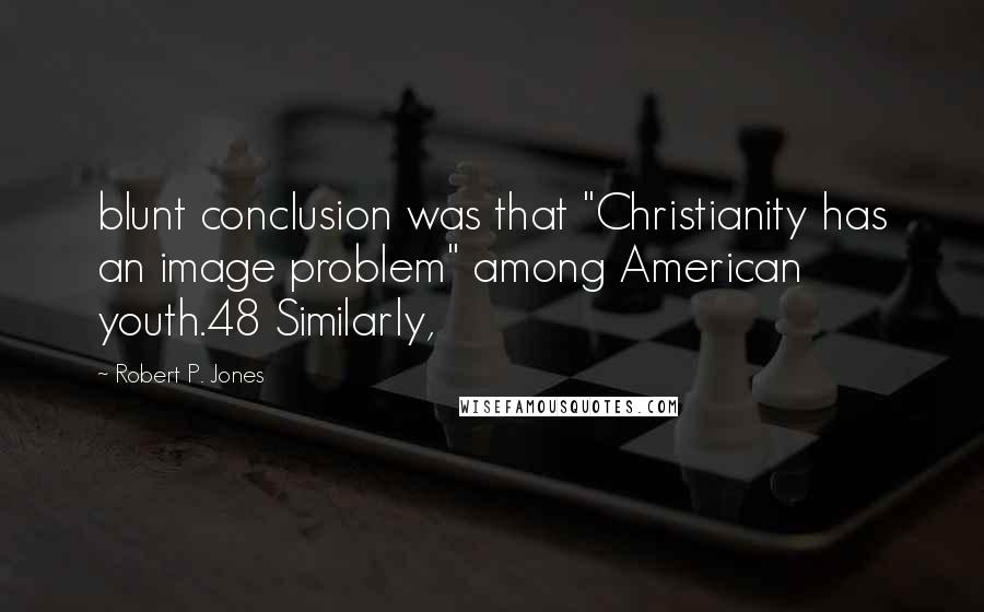 "Robert P. Jones quotes: blunt conclusion was that ""Christianity has an image problem"" among American youth.48 Similarly,"