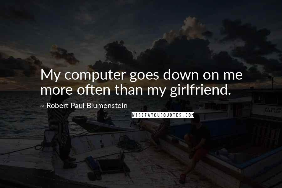 Robert Paul Blumenstein quotes: My computer goes down on me more often than my girlfriend.