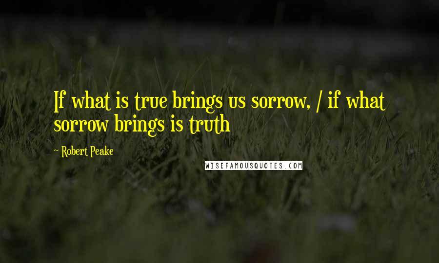 Robert Peake quotes: If what is true brings us sorrow, / if what sorrow brings is truth