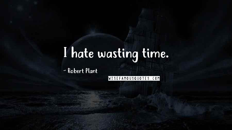 Robert Plant quotes: I hate wasting time.