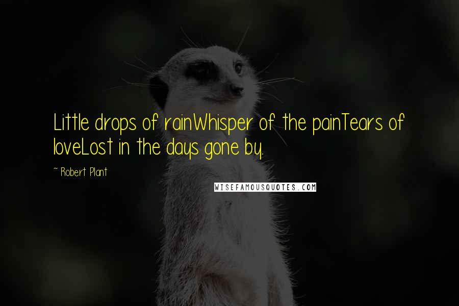 Robert Plant quotes: Little drops of rainWhisper of the painTears of loveLost in the days gone by.