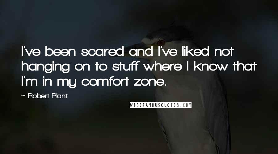 Robert Plant quotes: I've been scared and I've liked not hanging on to stuff where I know that I'm in my comfort zone.