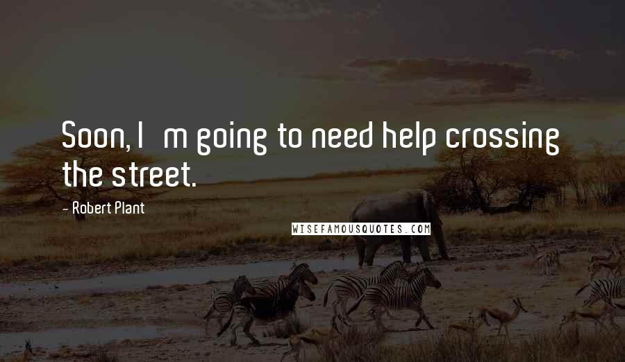 Robert Plant quotes: Soon, I'm going to need help crossing the street.