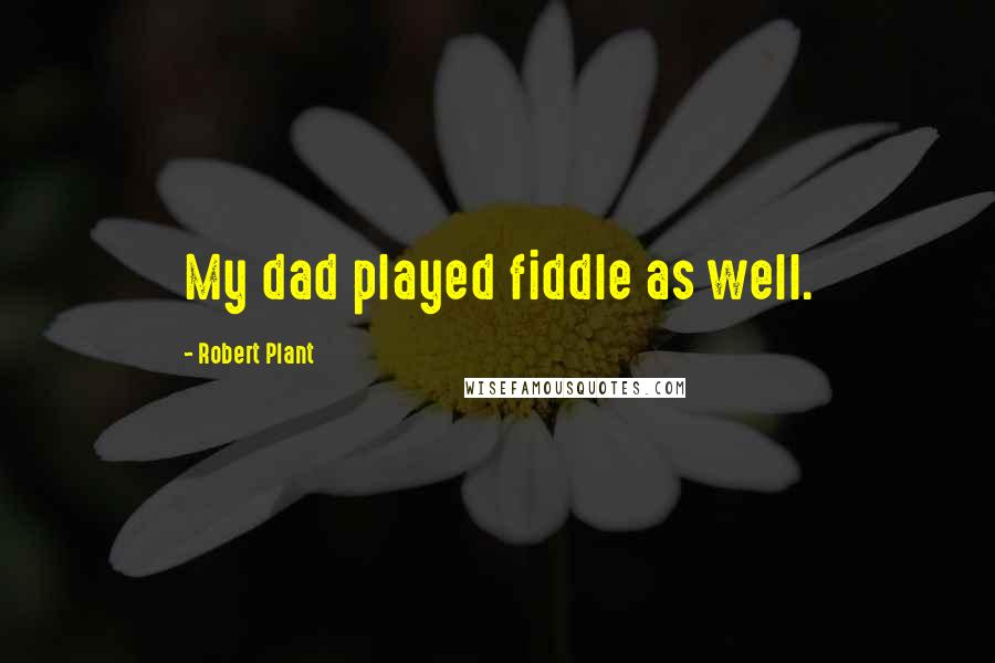 Robert Plant quotes: My dad played fiddle as well.