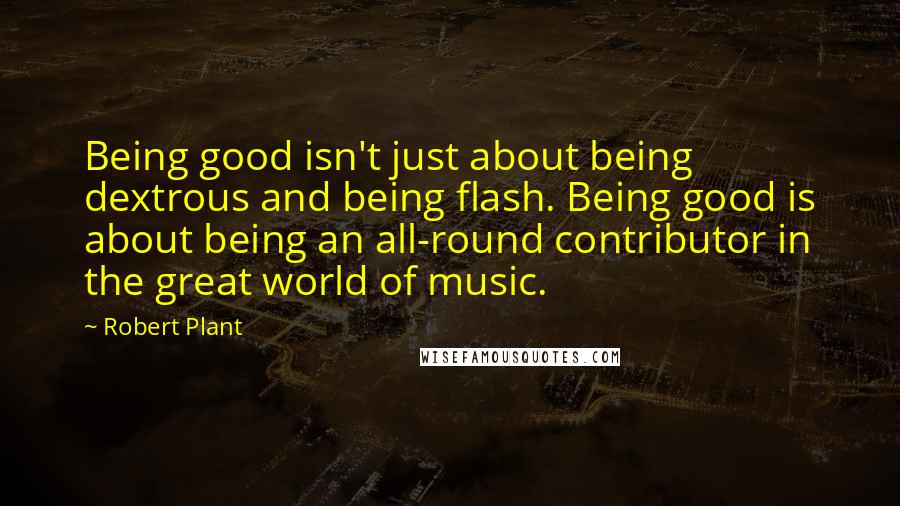 Robert Plant quotes: Being good isn't just about being dextrous and being flash. Being good is about being an all-round contributor in the great world of music.