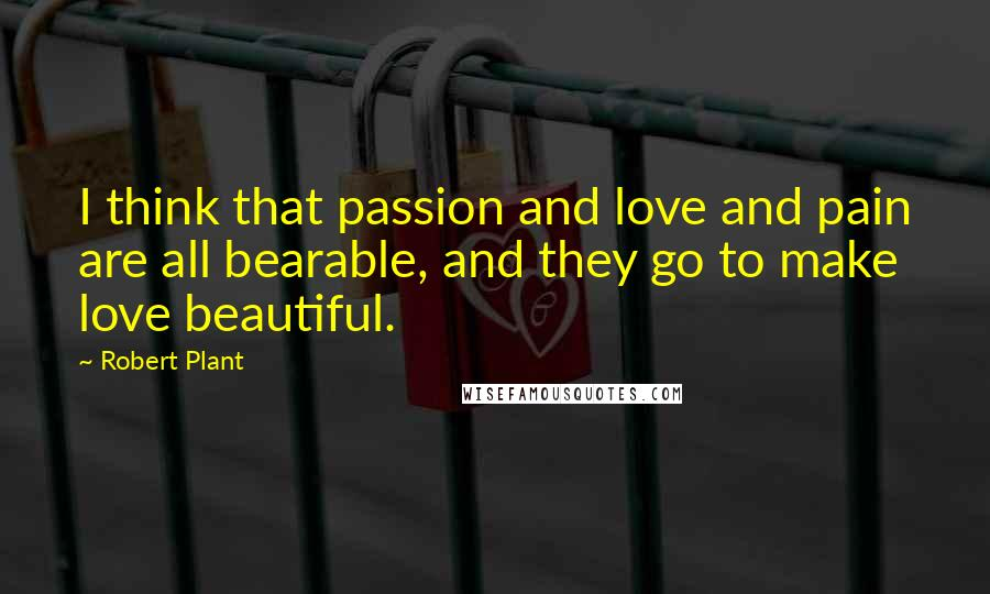 Robert Plant quotes: I think that passion and love and pain are all bearable, and they go to make love beautiful.