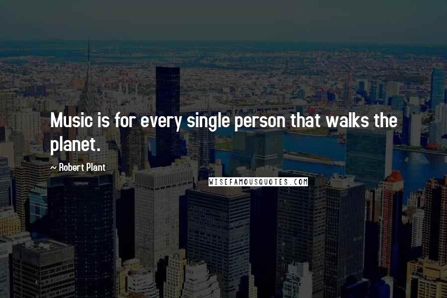 Robert Plant quotes: Music is for every single person that walks the planet.