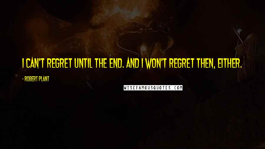 Robert Plant quotes: I can't regret until the end. And I won't regret then, either.