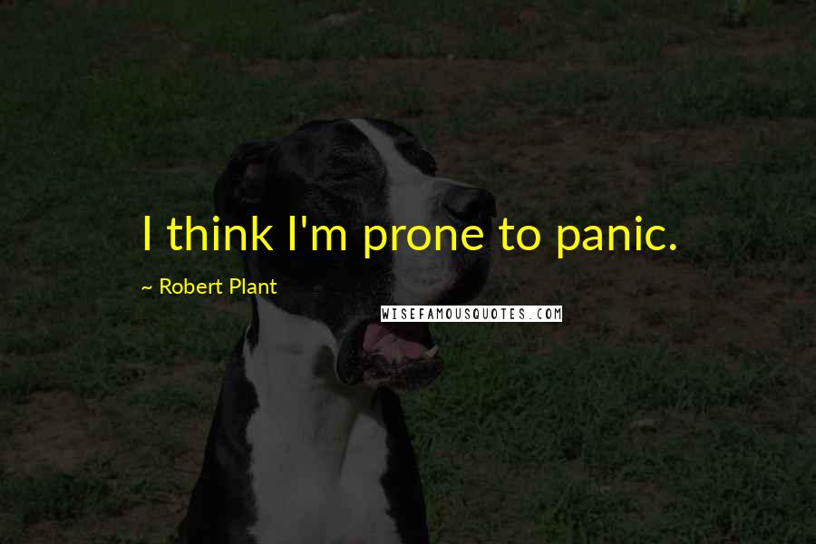 Robert Plant quotes: I think I'm prone to panic.