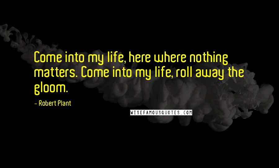 Robert Plant quotes: Come into my life, here where nothing matters. Come into my life, roll away the gloom.