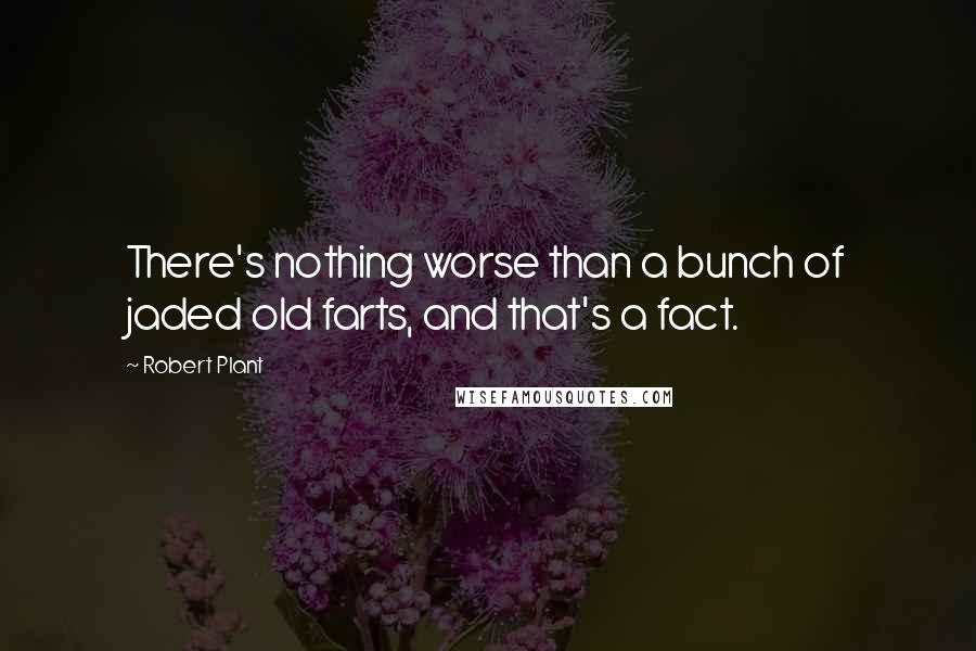 Robert Plant quotes: There's nothing worse than a bunch of jaded old farts, and that's a fact.