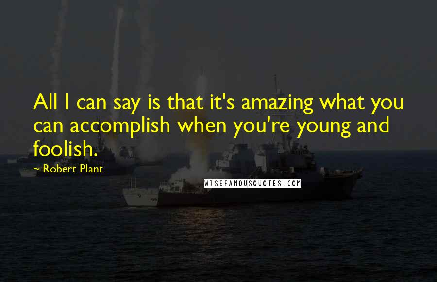 Robert Plant quotes: All I can say is that it's amazing what you can accomplish when you're young and foolish.