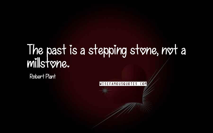 Robert Plant quotes: The past is a stepping stone, not a millstone.