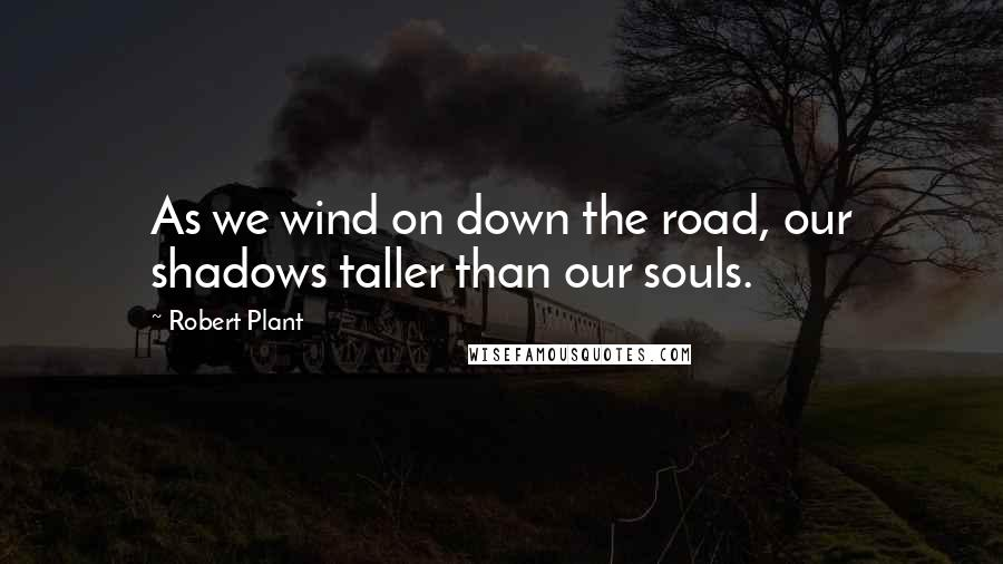 Robert Plant quotes: As we wind on down the road, our shadows taller than our souls.