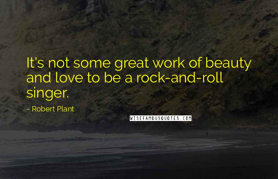 Robert Plant quotes: It's not some great work of beauty and love to be a rock-and-roll singer.