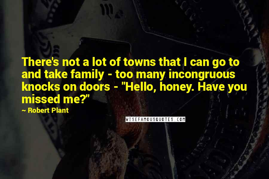 "Robert Plant quotes: There's not a lot of towns that I can go to and take family - too many incongruous knocks on doors - ""Hello, honey. Have you missed me?"""