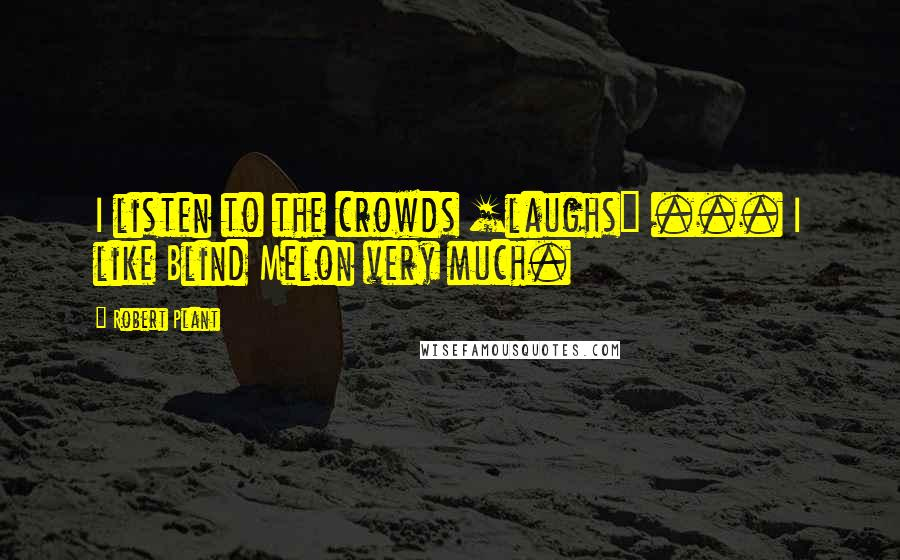 Robert Plant quotes: I listen to the crowds [laughs] ... I like Blind Melon very much.
