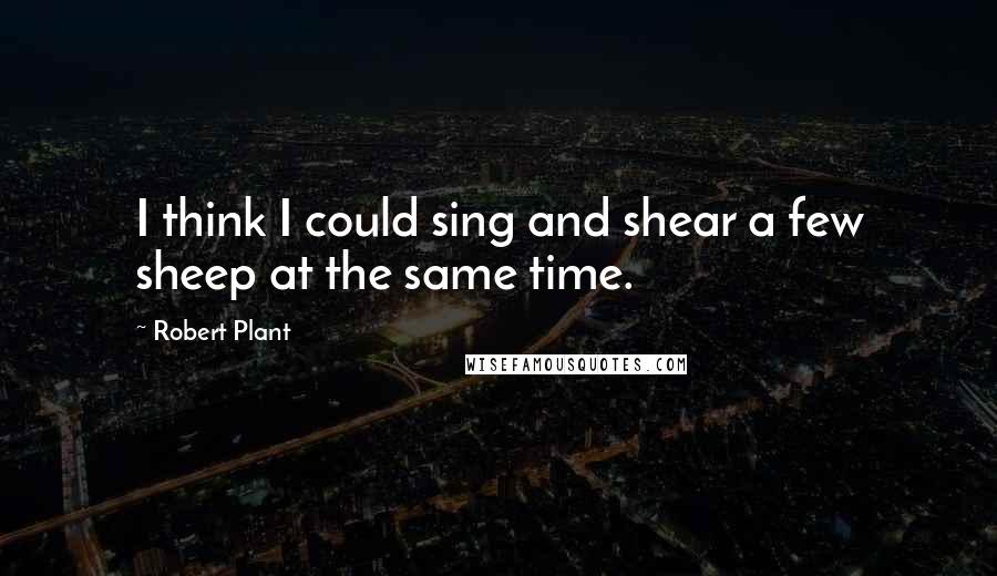 Robert Plant quotes: I think I could sing and shear a few sheep at the same time.