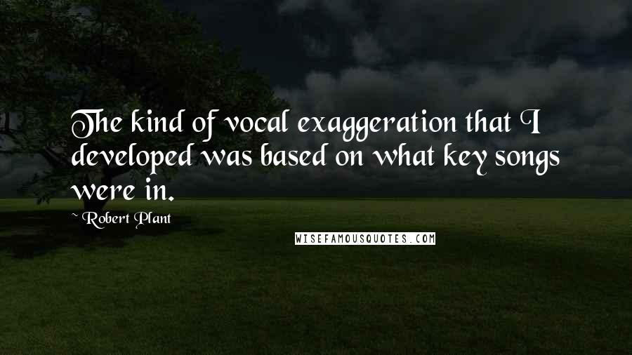 Robert Plant quotes: The kind of vocal exaggeration that I developed was based on what key songs were in.
