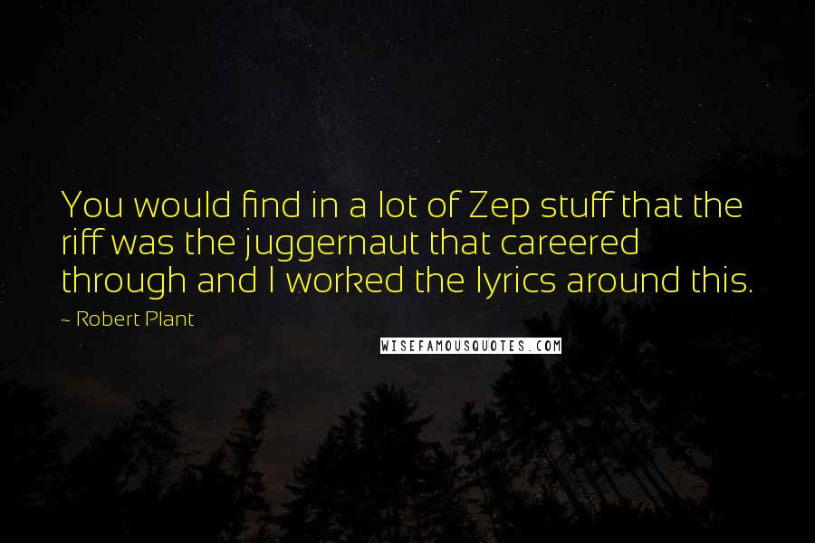 Robert Plant quotes: You would find in a lot of Zep stuff that the riff was the juggernaut that careered through and I worked the lyrics around this.