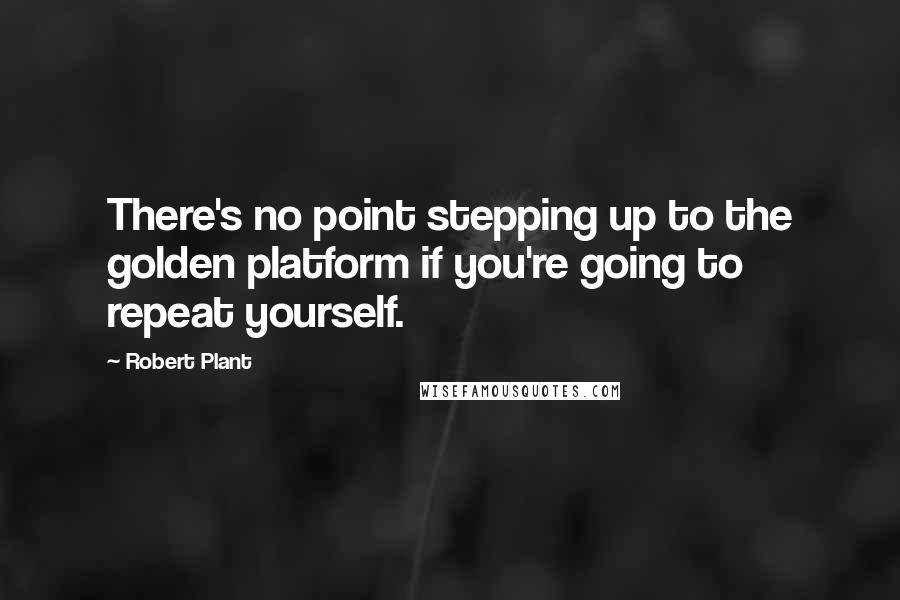 Robert Plant quotes: There's no point stepping up to the golden platform if you're going to repeat yourself.