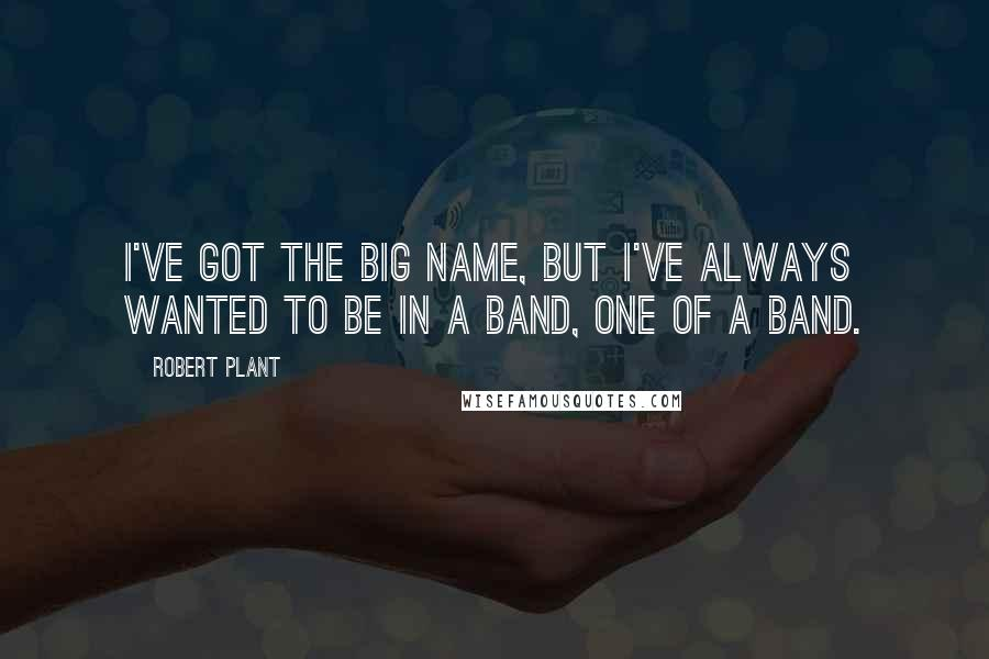 Robert Plant quotes: I've got the big name, but I've always wanted to be in a band, one of a band.